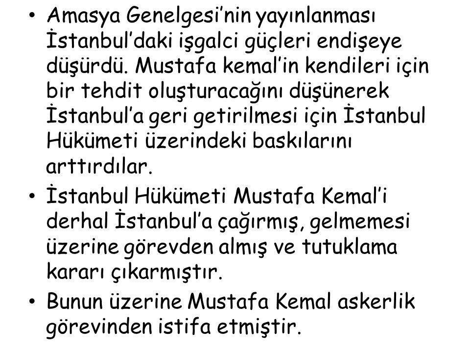 Amasya Genelgesi'nin yayınlanması İstanbul'daki işgalci güçleri endişeye düşürdü. Mustafa kemal'in kendileri için bir tehdit oluşturacağını düşünerek İstanbul'a geri getirilmesi için İstanbul Hükümeti üzerindeki baskılarını arttırdılar.