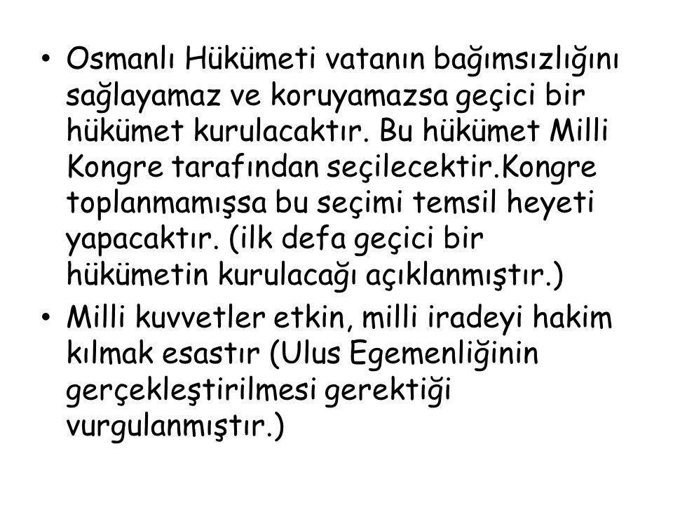 Osmanlı Hükümeti vatanın bağımsızlığını sağlayamaz ve koruyamazsa geçici bir hükümet kurulacaktır. Bu hükümet Milli Kongre tarafından seçilecektir.Kongre toplanmamışsa bu seçimi temsil heyeti yapacaktır. (ilk defa geçici bir hükümetin kurulacağı açıklanmıştır.)