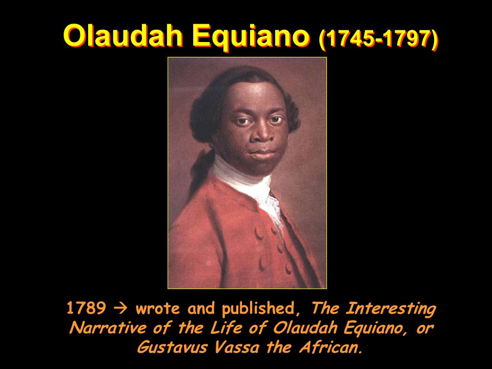 Olaudah Equiano ( ) 1789  wrote and published, The Interesting Narrative of the Life of Olaudah Equiano, or Gustavus Vassa the African.
