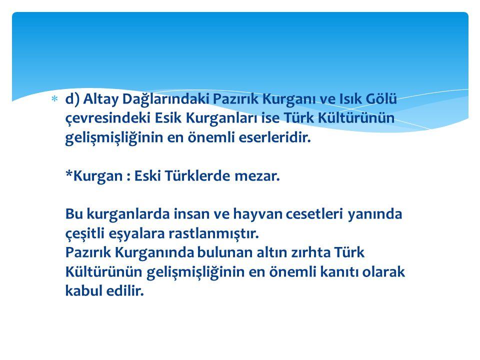 d) Altay Dağlarındaki Pazırık Kurganı ve Isık Gölü çevresindeki Esik Kurganları ise Türk Kültürünün gelişmişliğinin en önemli eserleridir.