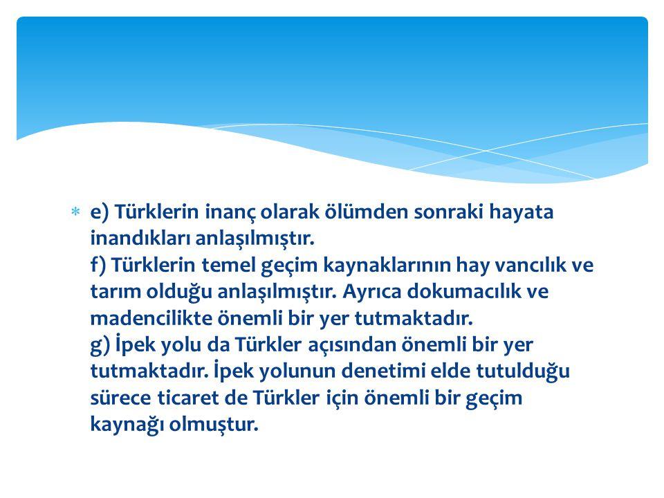 e) Türklerin inanç olarak ölümden sonraki hayata inandıkları anlaşılmıştır.
