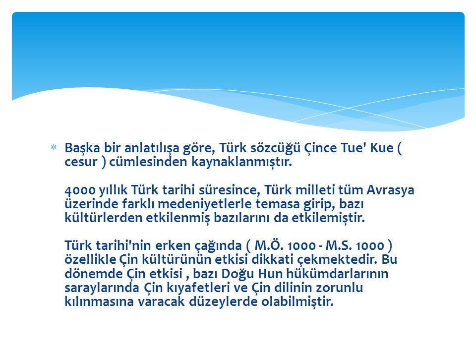 Başka bir anlatılışa göre, Türk sözcüğü Çince Tue Kue ( cesur ) cümlesinden kaynaklanmıştır.