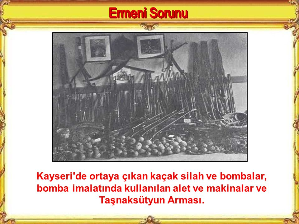 Ermeni Sorunu Kayseri de ortaya çıkan kaçak silah ve bombalar, bomba imalatında kullanılan alet ve makinalar ve Taşnaksütyun Arması.