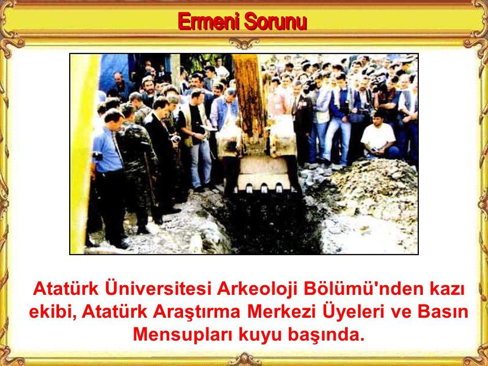 Ermeni Sorunu Atatürk Üniversitesi Arkeoloji Bölümü nden kazı ekibi, Atatürk Araştırma Merkezi Üyeleri ve Basın Mensupları kuyu başında.