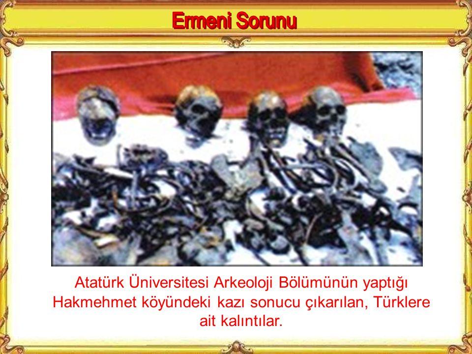 Ermeni Sorunu Atatürk Üniversitesi Arkeoloji Bölümünün yaptığı Hakmehmet köyündeki kazı sonucu çıkarılan, Türklere ait kalıntılar.