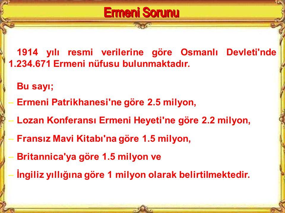 Ermeni Sorunu 1914 yılı resmi verilerine göre Osmanlı Devleti nde 1.234.671 Ermeni nüfusu bulunmaktadır.