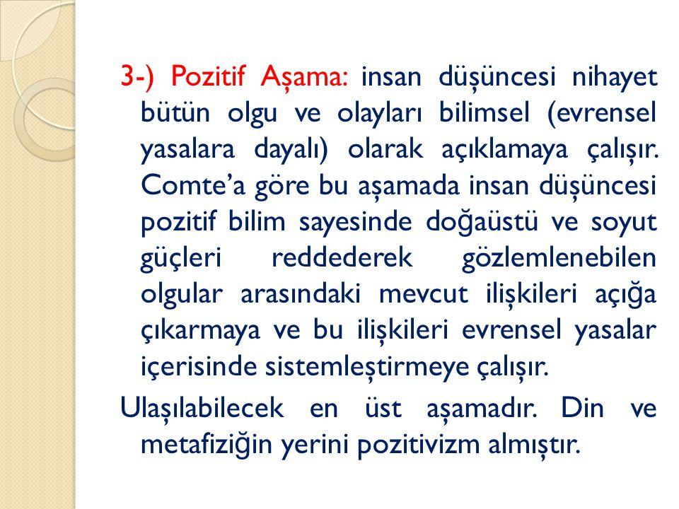 3-) Pozitif Aşama: insan düşüncesi nihayet bütün olgu ve olayları bilimsel (evrensel yasalara dayalı) olarak açıklamaya çalışır.
