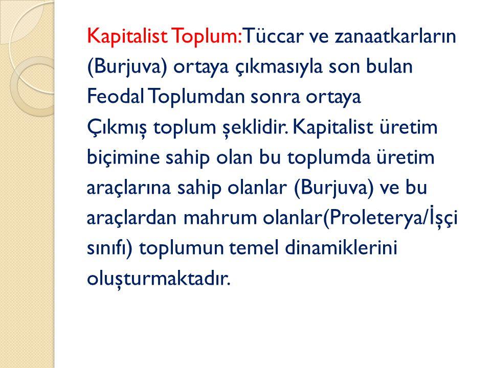Kapitalist Toplum: Tüccar ve zanaatkarların (Burjuva) ortaya çıkmasıyla son bulan Feodal Toplumdan sonra ortaya Çıkmış toplum şeklidir.