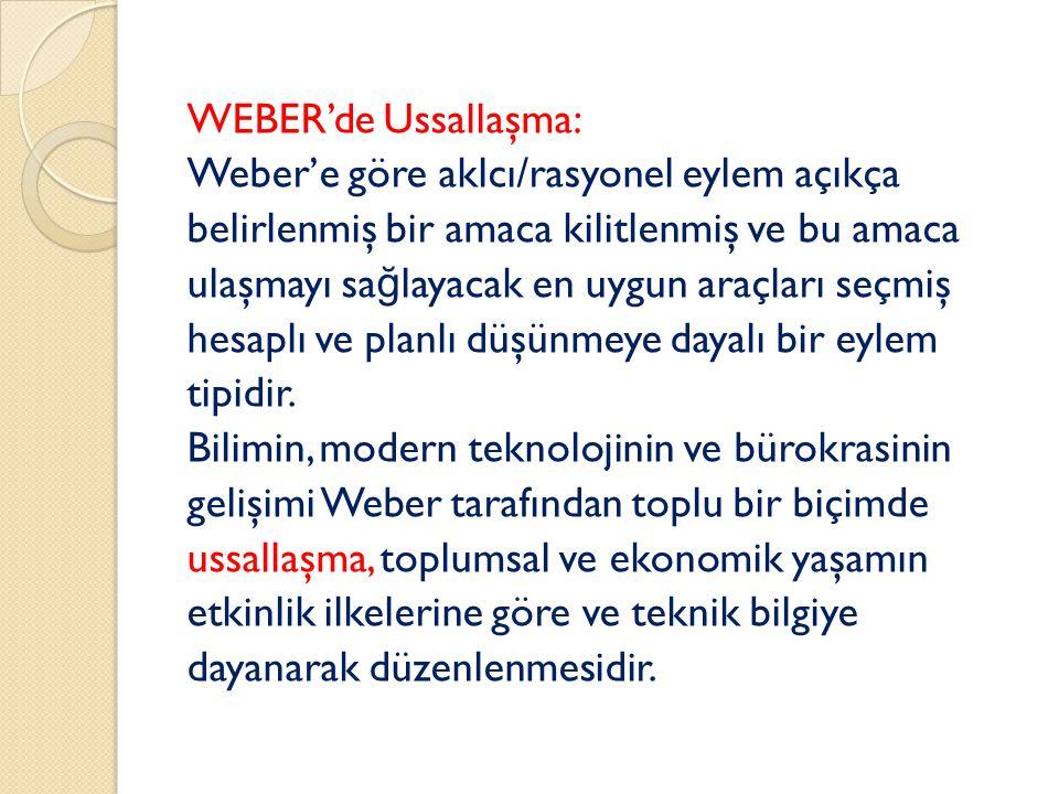WEBER'de Ussallaşma: Weber'e göre aklcı/rasyonel eylem açıkça belirlenmiş bir amaca kilitlenmiş ve bu amaca ulaşmayı sağlayacak en uygun araçları seçmiş hesaplı ve planlı düşünmeye dayalı bir eylem tipidir.