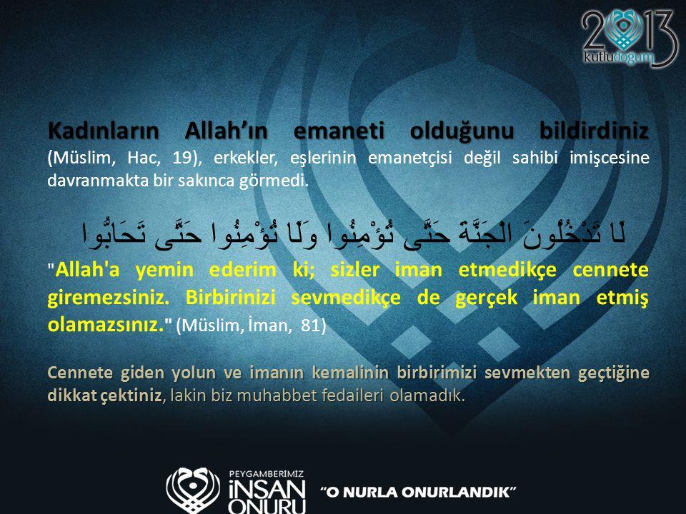 Kadınların Allah'ın emaneti olduğunu bildirdiniz (Müslim, Hac, 19), erkekler, eşlerinin emanetçisi değil sahibi imişcesine davranmakta bir sakınca görmedi.