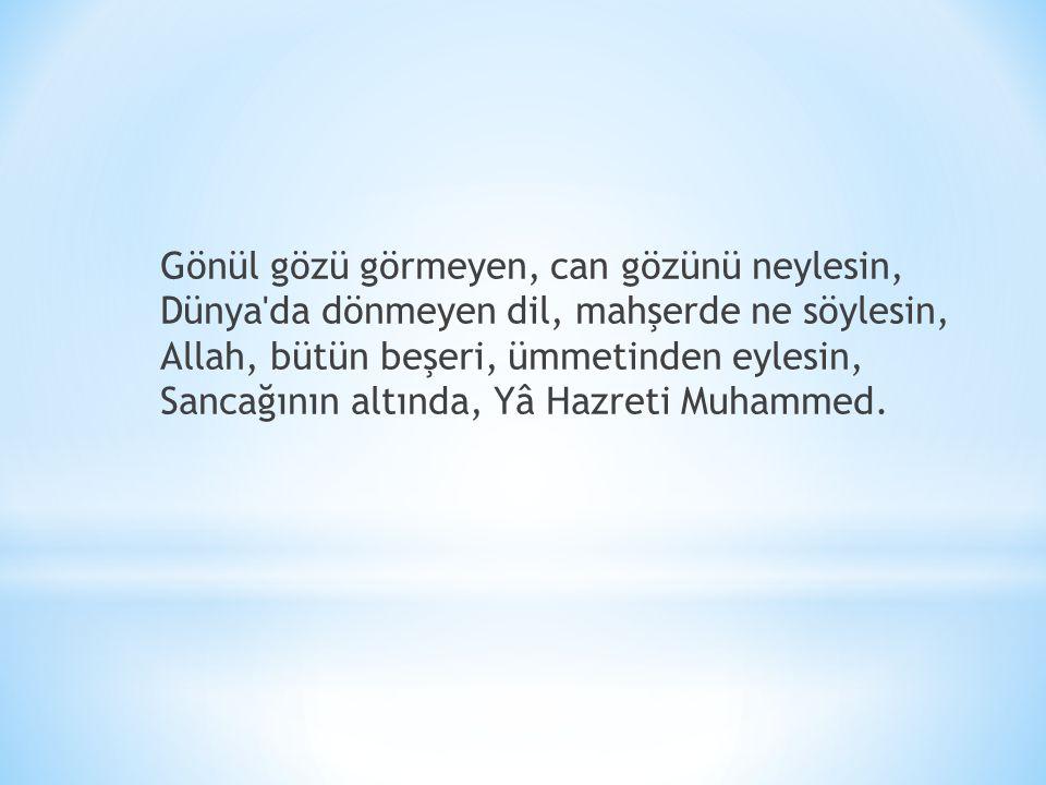 Gönül gözü görmeyen, can gözünü neylesin, Dünya da dönmeyen dil, mahşerde ne söylesin, Allah, bütün beşeri, ümmetinden eylesin, Sancağının altında, Yâ Hazreti Muhammed.