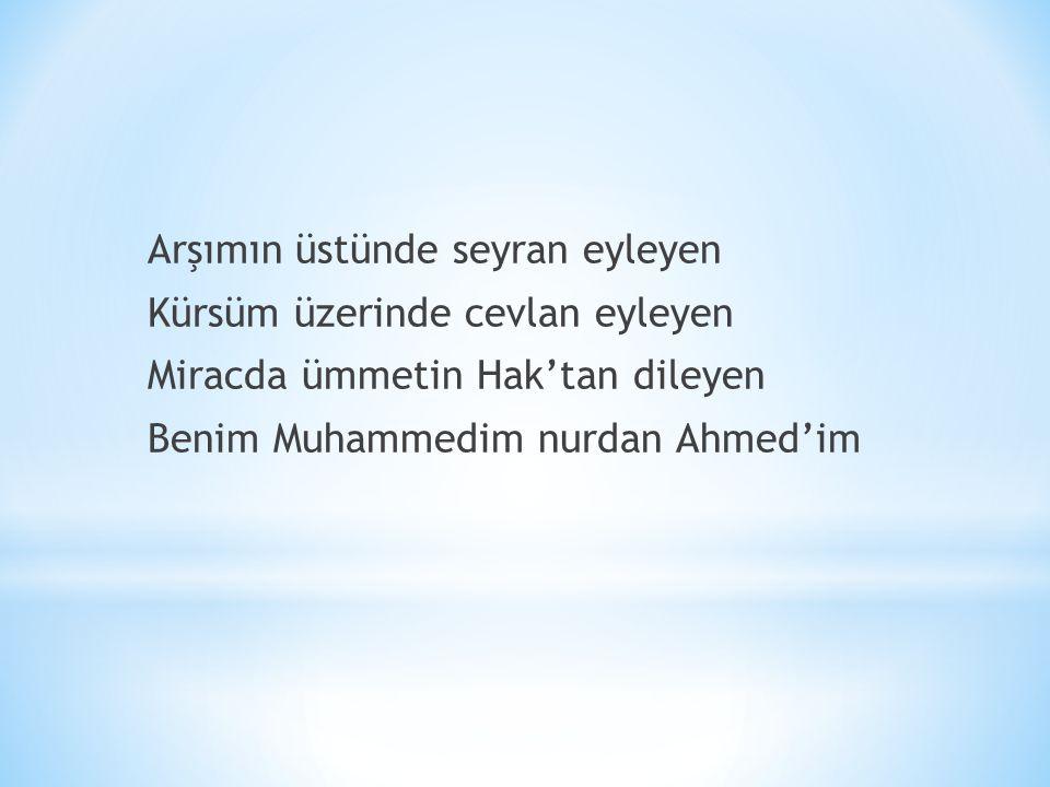 Arşımın üstünde seyran eyleyen Kürsüm üzerinde cevlan eyleyen Miracda ümmetin Hak'tan dileyen Benim Muhammedim nurdan Ahmed'im