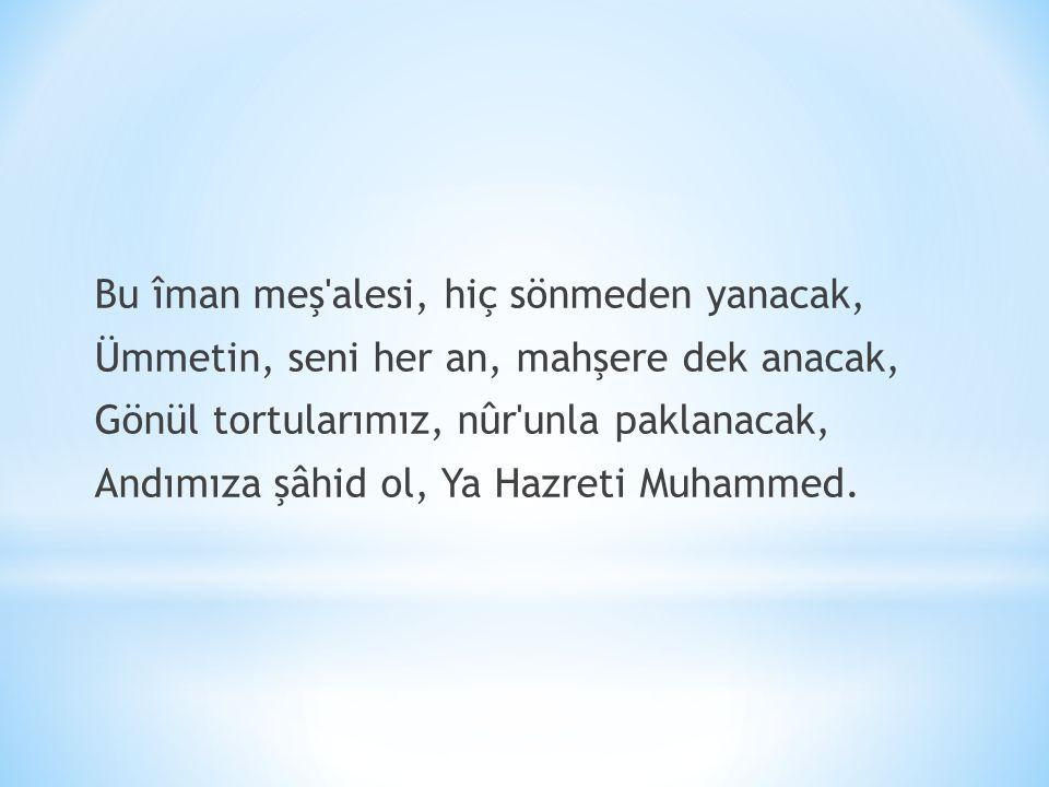 Bu îman meş alesi, hiç sönmeden yanacak, Ümmetin, seni her an, mahşere dek anacak, Gönül tortularımız, nûr unla paklanacak, Andımıza şâhid ol, Ya Hazreti Muhammed.