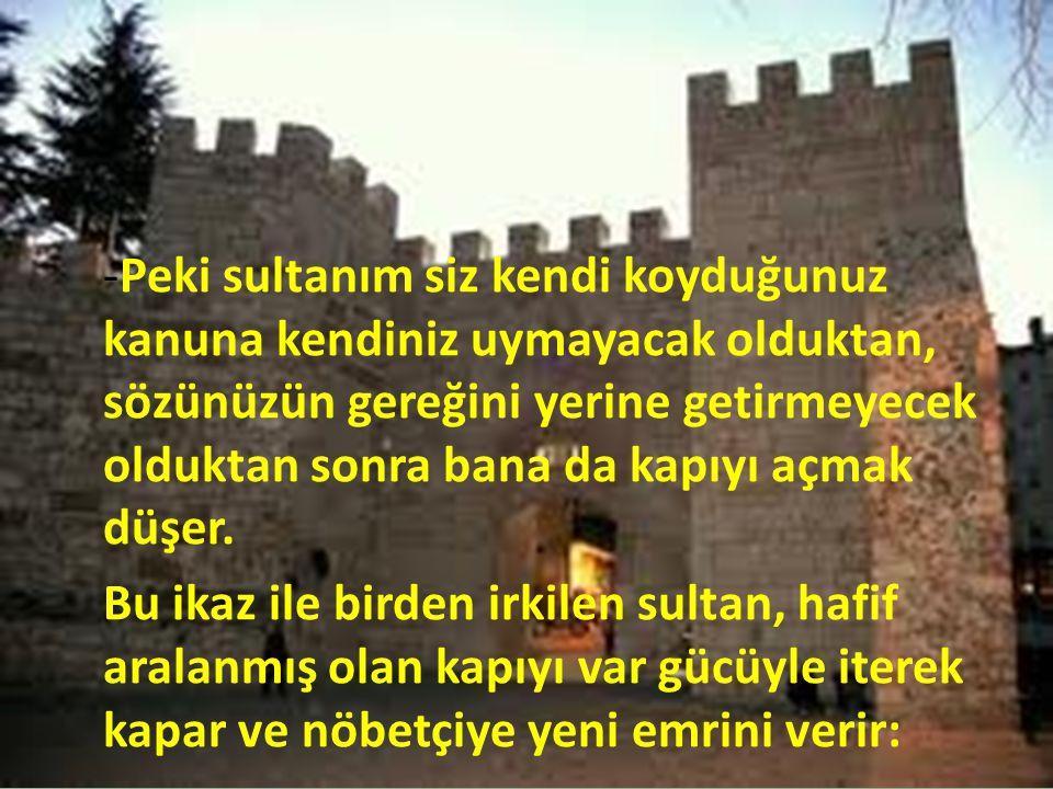-Peki sultanım siz kendi koyduğunuz kanuna kendiniz uymayacak olduktan, sözünüzün gereğini yerine getirmeyecek olduktan sonra bana da kapıyı açmak düşer.