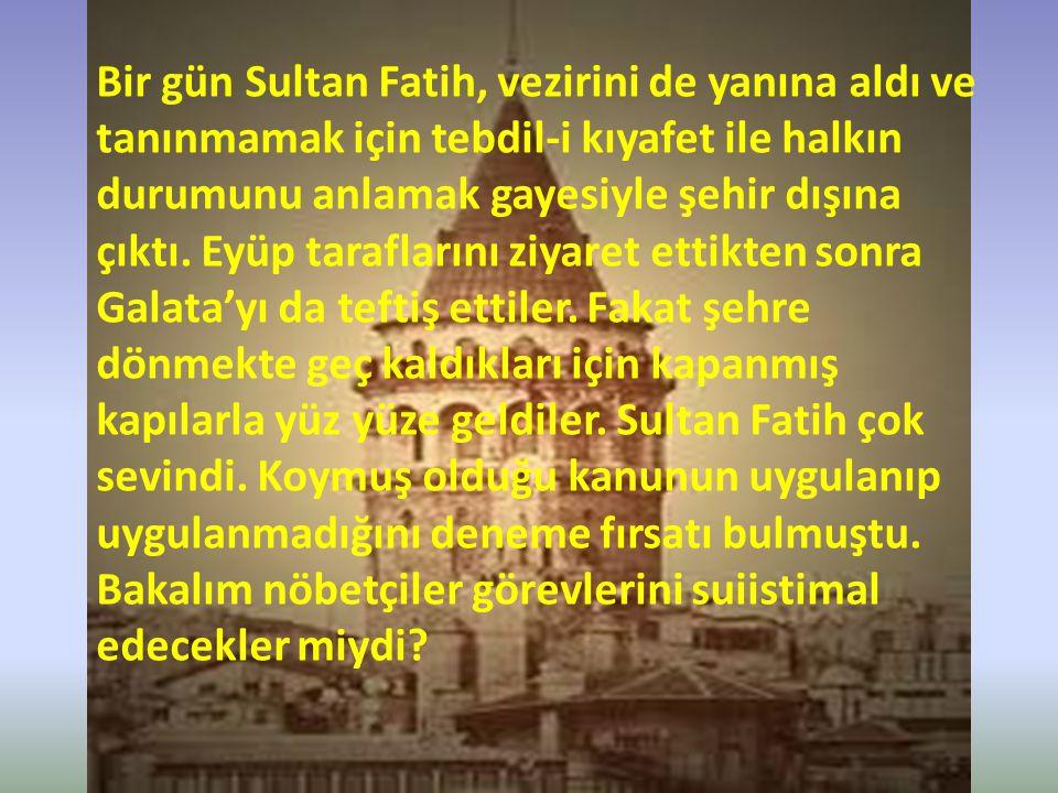Bir gün Sultan Fatih, vezirini de yanına aldı ve tanınmamak için tebdil-i kıyafet ile halkın durumunu anlamak gayesiyle şehir dışına çıktı.