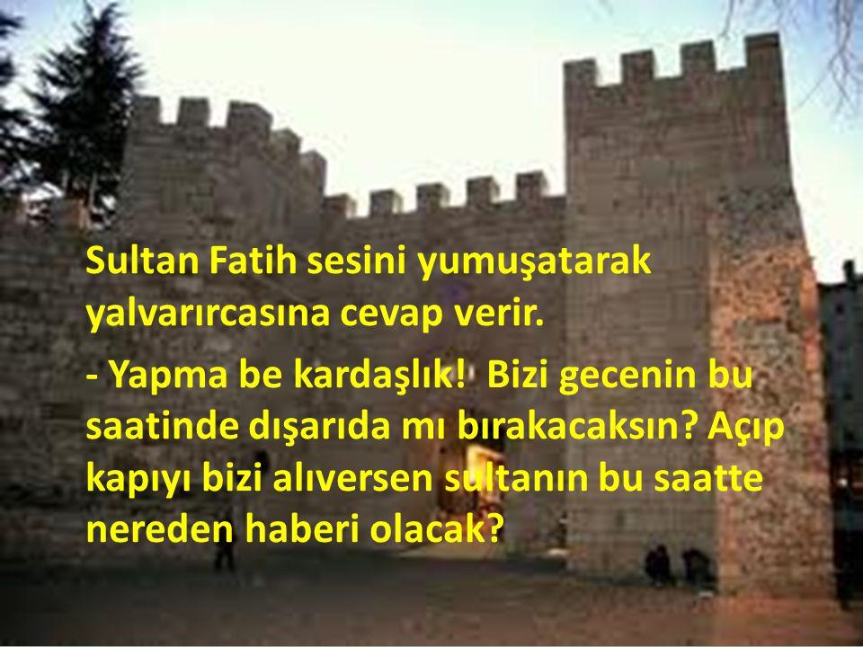 Sultan Fatih sesini yumuşatarak yalvarırcasına cevap verir.