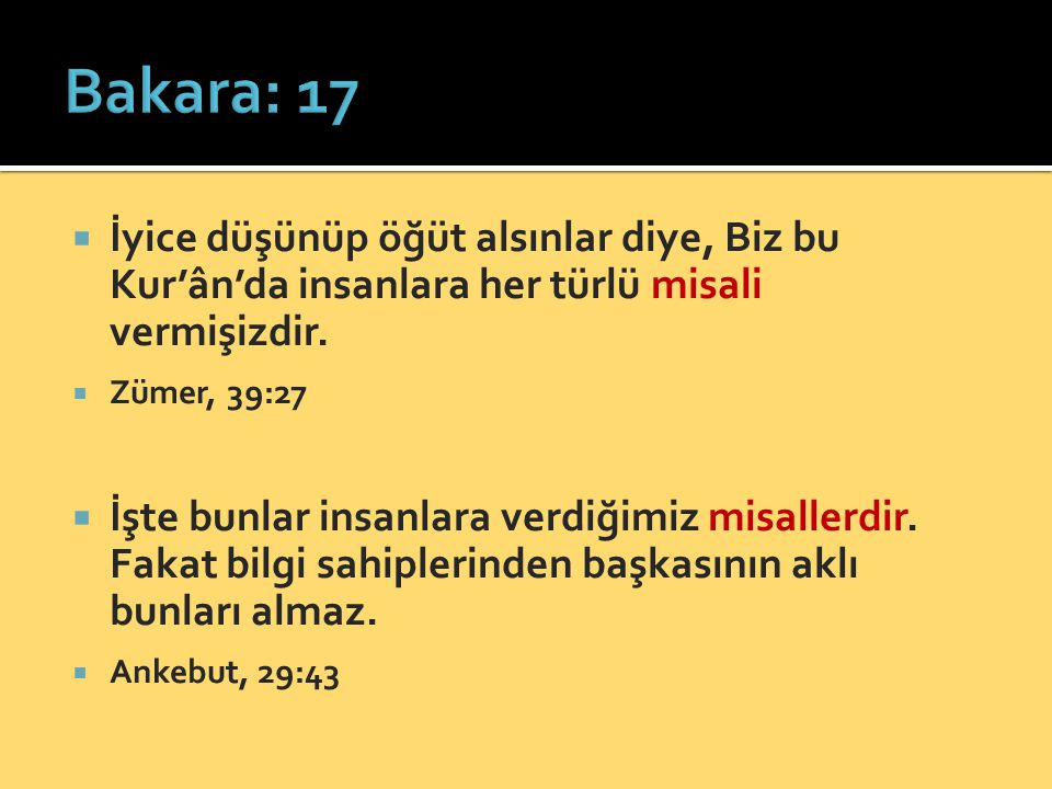 Bakara: 17 İyice düşünüp öğüt alsınlar diye, Biz bu Kur'ân'da insanlara her türlü misali vermişizdir.