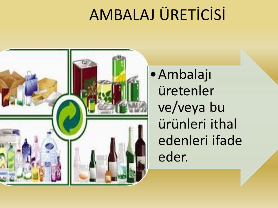 AMBALAJ ÜRETİCİSİ Ambalajı üretenler ve/veya bu ürünleri ithal edenleri ifade eder.