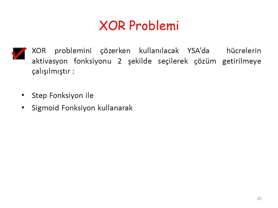 XOR Problemi XOR problemini çözerken kullanılacak YSA'da hücrelerin aktivasyon fonksiyonu 2 şekilde seçilerek çözüm getirilmeye çalışılmıştır :