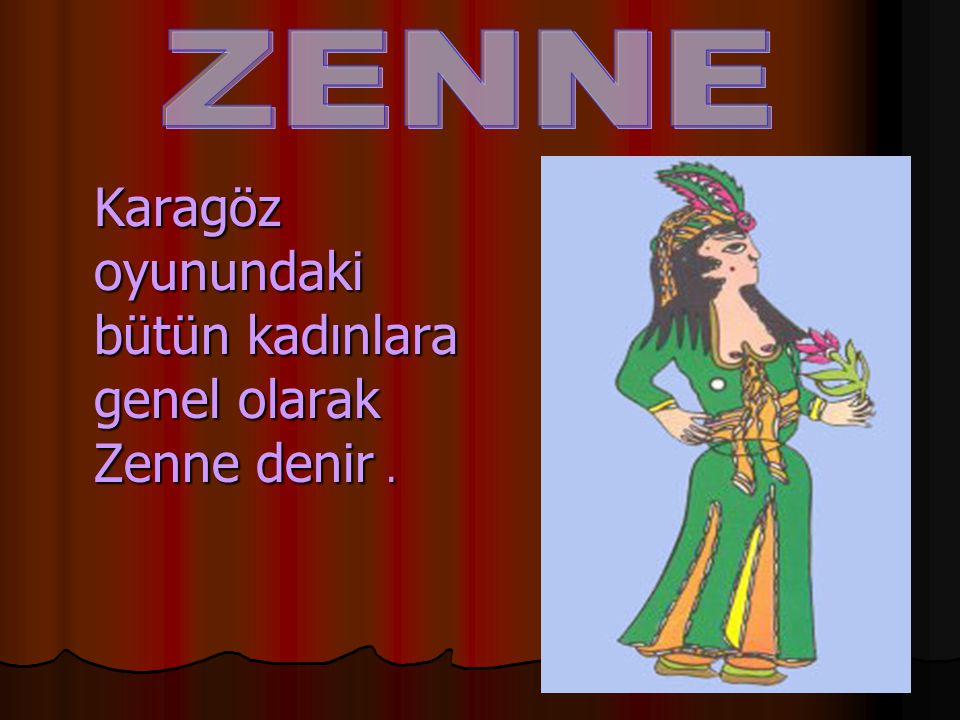 ZENNE Karagöz oyunundaki bütün kadınlara genel olarak Zenne denir .