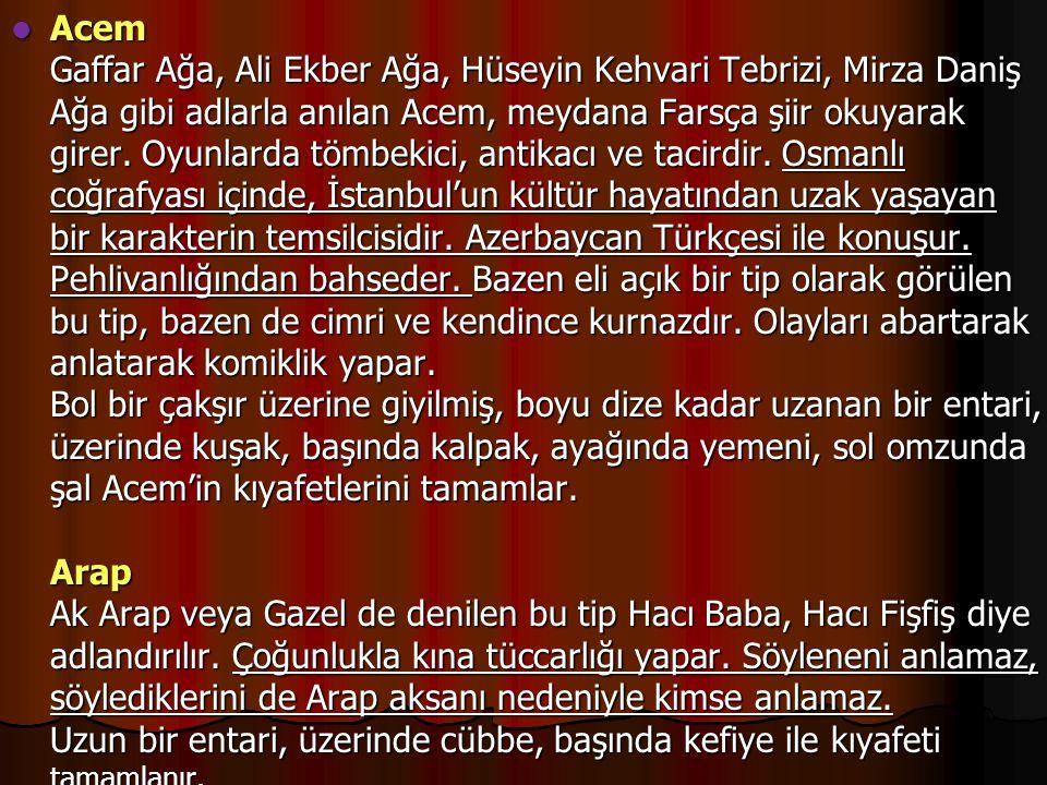 Acem Gaffar Ağa, Ali Ekber Ağa, Hüseyin Kehvari Tebrizi, Mirza Daniş Ağa gibi adlarla anılan Acem, meydana Farsça şiir okuyarak girer.
