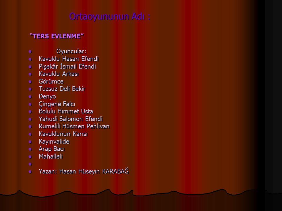 Ortaoyununun Adı : TERS EVLENME Oyuncular: Kavuklu Hasan Efendi