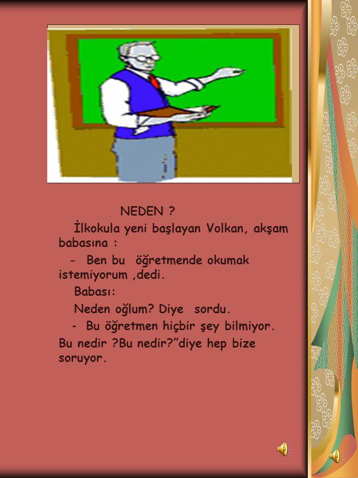 NEDEN İlkokula yeni başlayan Volkan, akşam babasına : - Ben bu öğretmende okumak istemiyorum ,dedi.