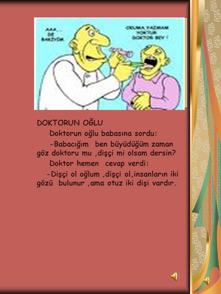 DOKTORUN OĞLU Doktorun oğlu babasına sordu: -Babacığım ben büyüdüğüm zaman göz doktoru mu ,dişçi mi olsam dersin