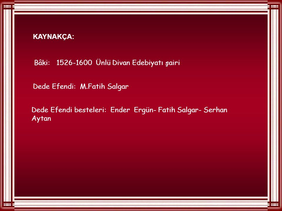 KAYNAKÇA: Bâki: 1526-1600 Ünlü Divan Edebiyatı şairi. Dede Efendi: M.Fatih Salgar.