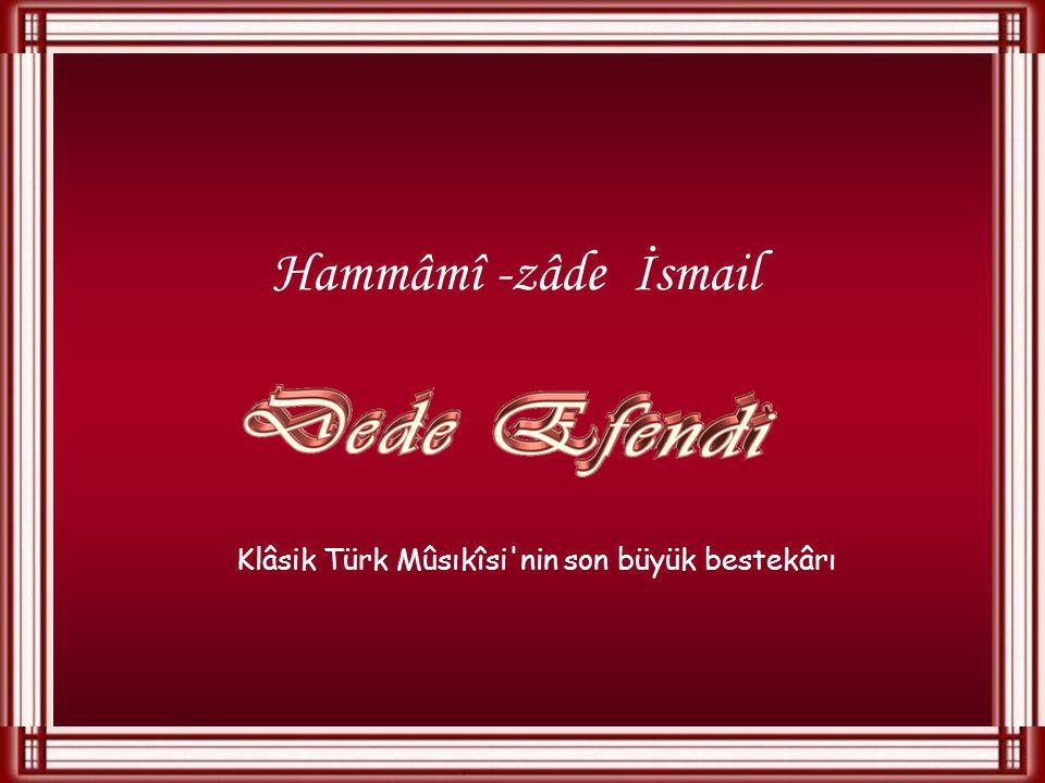 Hammâmî -zâde İsmail Klâsik Türk Mûsıkîsi nin son büyük bestekârı