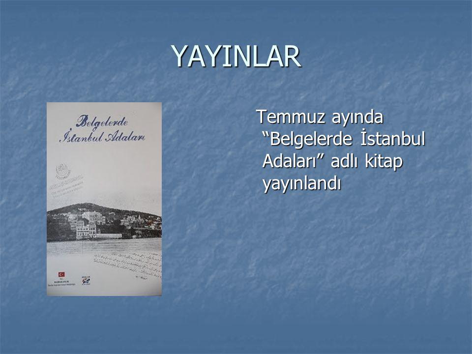 YAYINLAR Temmuz ayında Belgelerde İstanbul Adaları adlı kitap yayınlandı