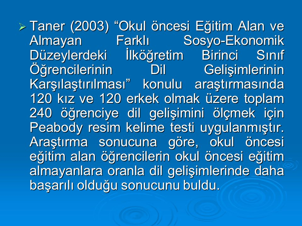Taner (2003) Okul öncesi Eğitim Alan ve Almayan Farklı Sosyo-Ekonomik Düzeylerdeki İlköğretim Birinci Sınıf Öğrencilerinin Dil Gelişimlerinin Karşılaştırılması konulu araştırmasında 120 kız ve 120 erkek olmak üzere toplam 240 öğrenciye dil gelişimini ölçmek için Peabody resim kelime testi uygulanmıştır.