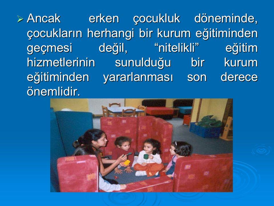 Ancak erken çocukluk döneminde, çocukların herhangi bir kurum eğitiminden geçmesi değil, nitelikli eğitim hizmetlerinin sunulduğu bir kurum eğitiminden yararlanması son derece önemlidir.