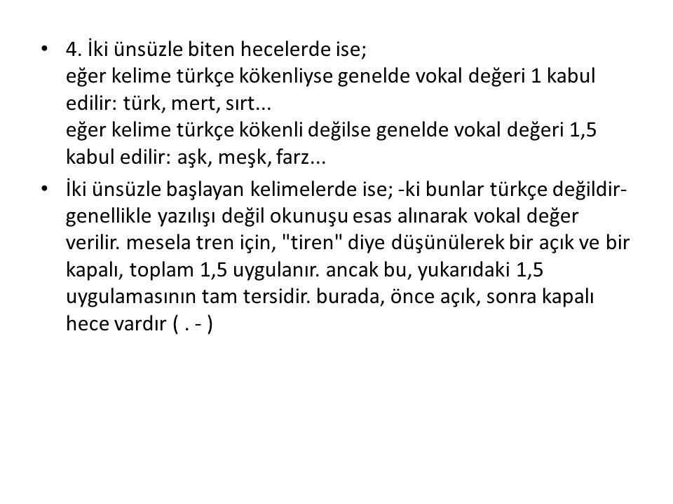 4. İki ünsüzle biten hecelerde ise; eğer kelime türkçe kökenliyse genelde vokal değeri 1 kabul edilir: türk, mert, sırt... eğer kelime türkçe kökenli değilse genelde vokal değeri 1,5 kabul edilir: aşk, meşk, farz...