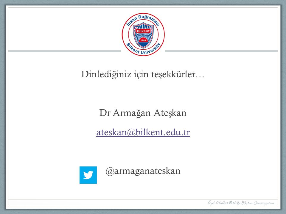 a Dinlediğiniz için teşekkürler… Dr Armağan Ateşkan ateskan@bilkent.edu.tr @armaganateskan Özel Okullar Birliği Eğitim Sempozyumu.