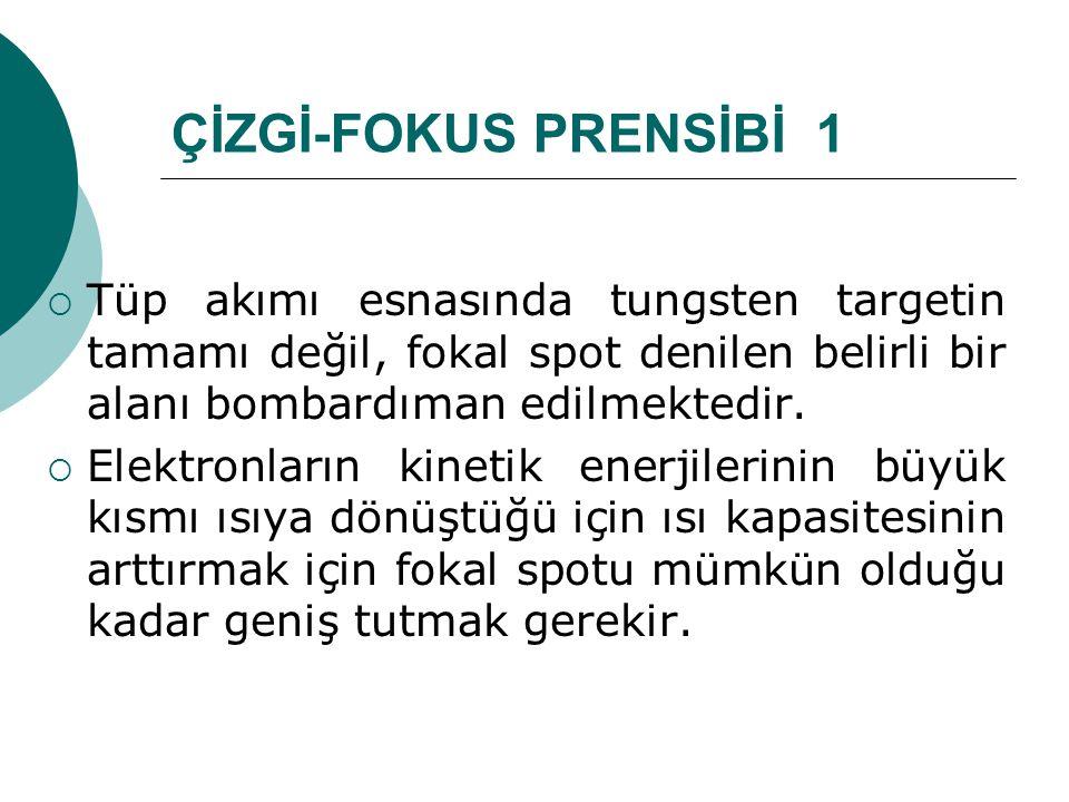 ÇİZGİ-FOKUS PRENSİBİ 1 Tüp akımı esnasında tungsten targetin tamamı değil, fokal spot denilen belirli bir alanı bombardıman edilmektedir.