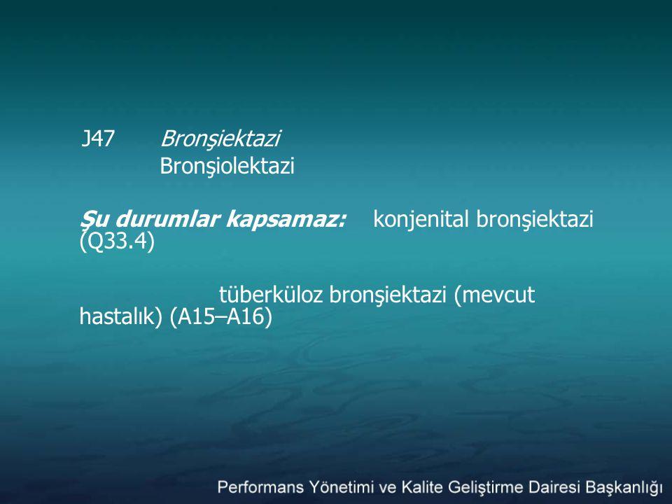 J47 Bronşiektazi Bronşiolektazi Şu durumlar kapsamaz: konjenital bronşiektazi (Q33.4) tüberküloz bronşiektazi (mevcut hastalık) (A15–A16)