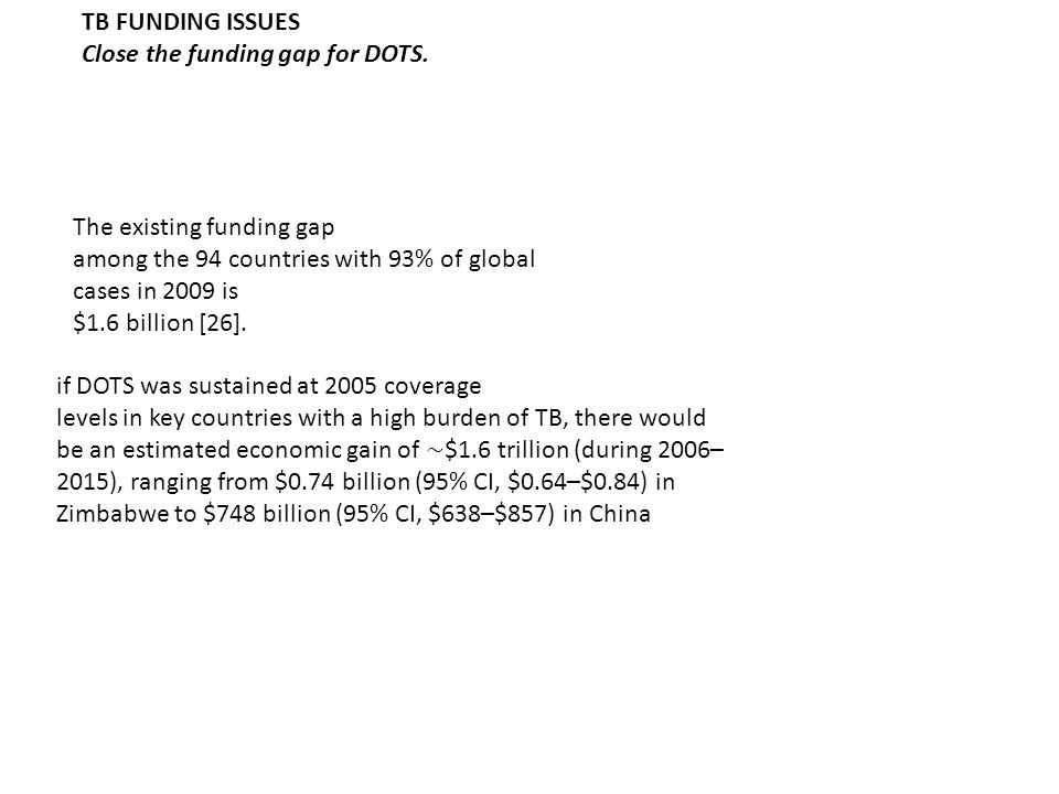 TB FUNDING ISSUES Close the funding gap for DOTS. The existing funding gap. among the 94 countries with 93% of global cases in 2009 is.