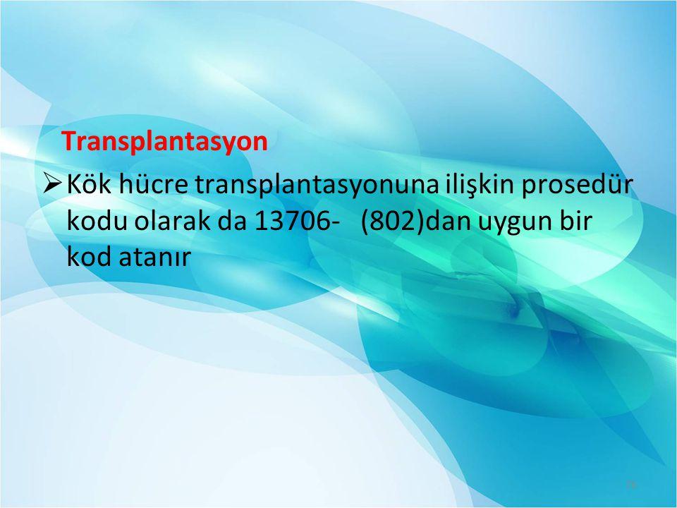 Transplantasyon Kök hücre transplantasyonuna ilişkin prosedür kodu olarak da 13706- (802)dan uygun bir kod atanır.