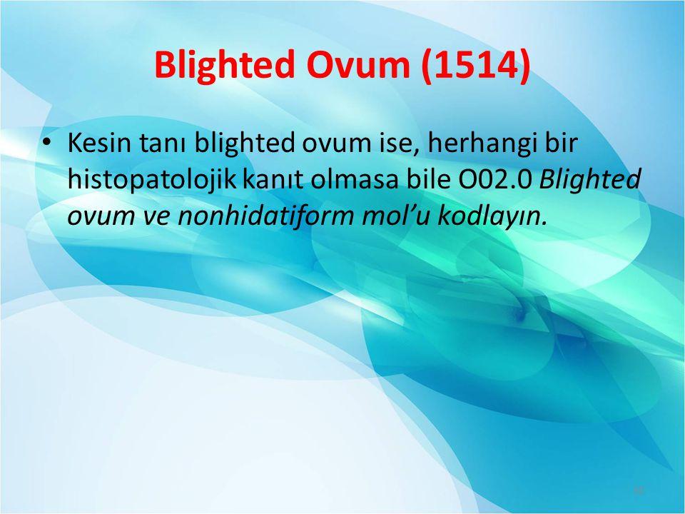 Blighted Ovum (1514) Kesin tanı blighted ovum ise, herhangi bir histopatolojik kanıt olmasa bile O02.0 Blighted ovum ve nonhidatiform mol'u kodlayın.