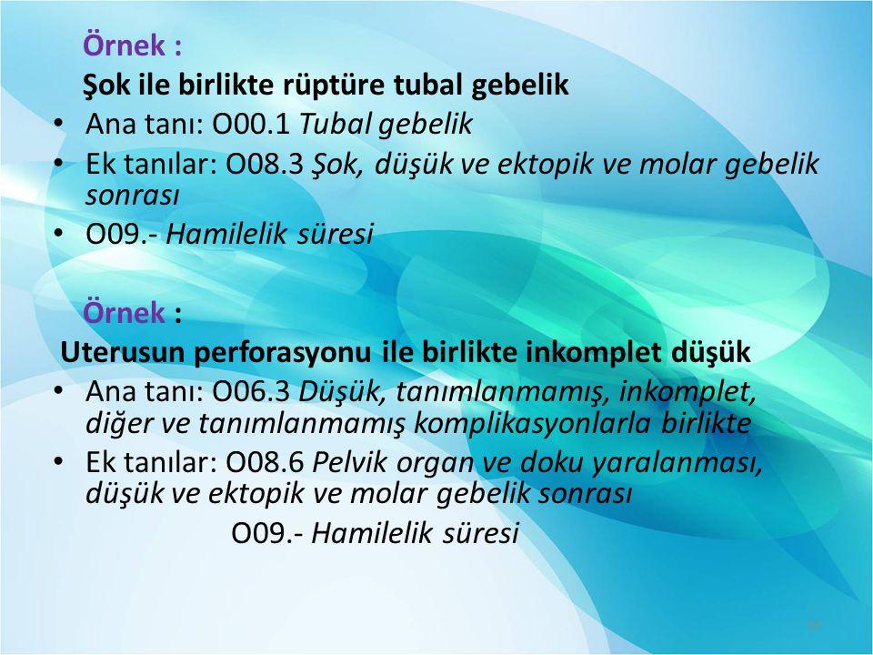 Örnek : Şok ile birlikte rüptüre tubal gebelik. Ana tanı: O00.1 Tubal gebelik. Ek tanılar: O08.3 Şok, düşük ve ektopik ve molar gebelik sonrası.