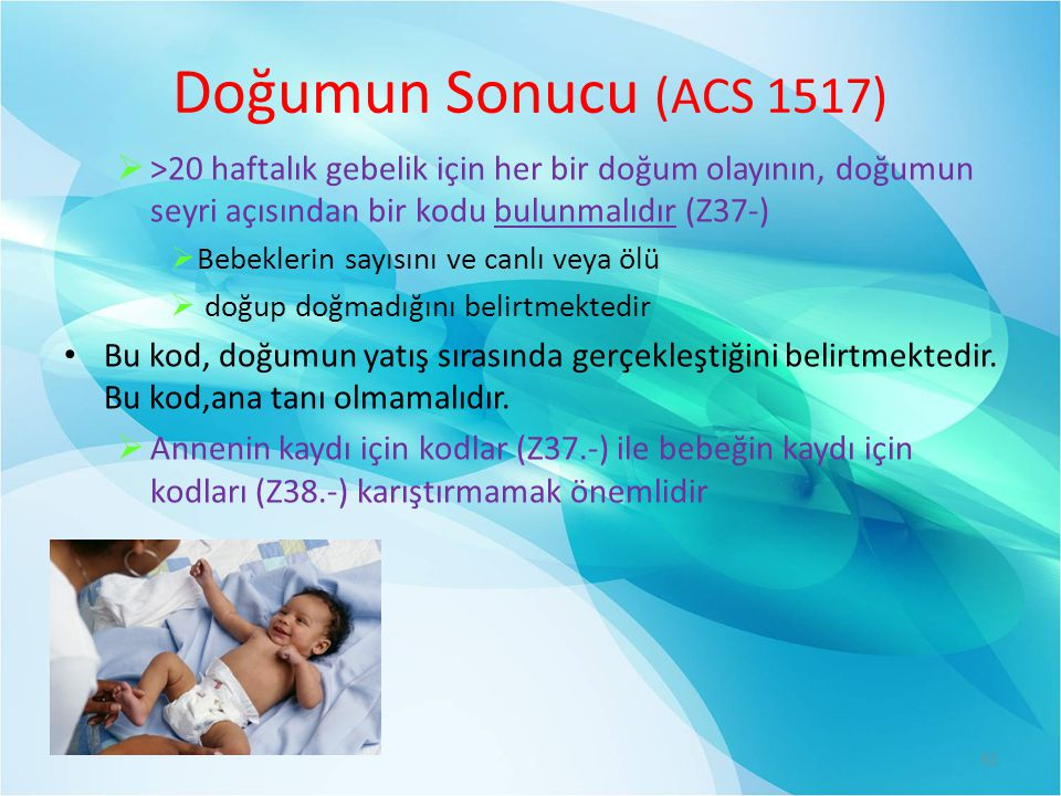 Doğumun Sonucu (ACS 1517) >20 haftalık gebelik için her bir doğum olayının, doğumun seyri açısından bir kodu bulunmalıdır (Z37-)