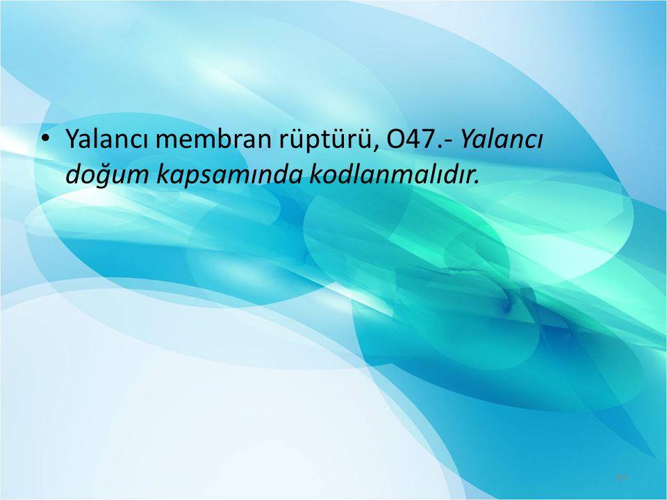 Yalancı membran rüptürü, O47.- Yalancı doğum kapsamında kodlanmalıdır.