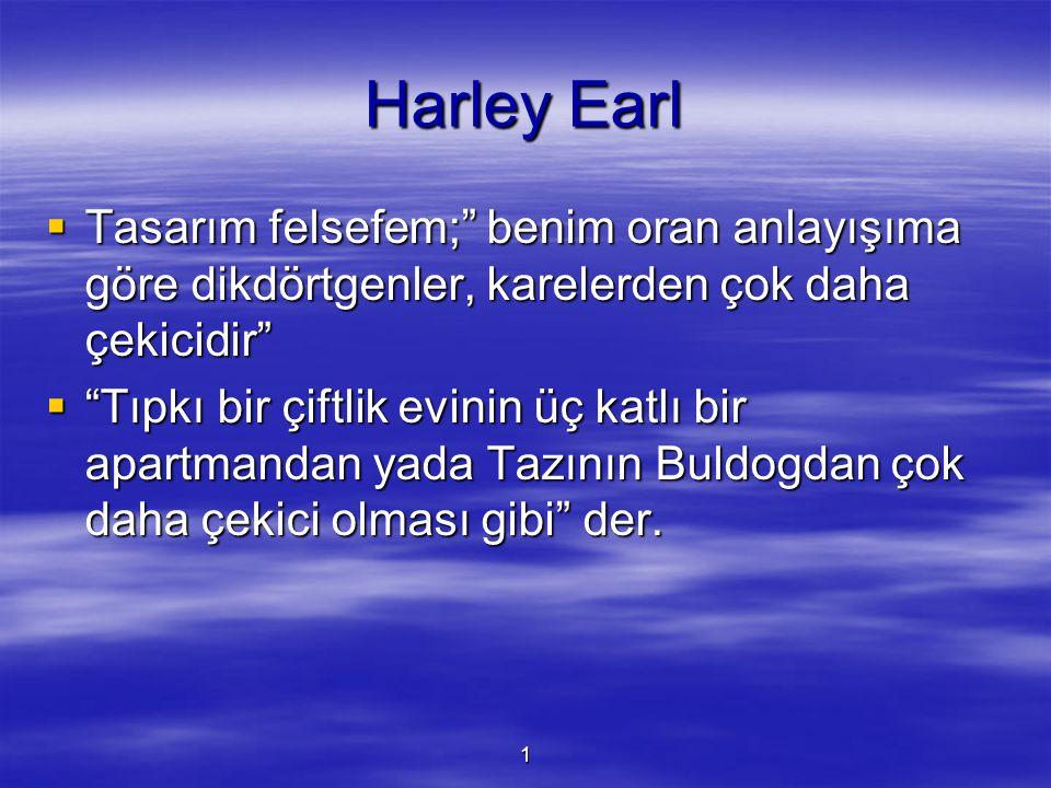 Harley Earl Tasarım felsefem; benim oran anlayışıma göre dikdörtgenler, karelerden çok daha çekicidir