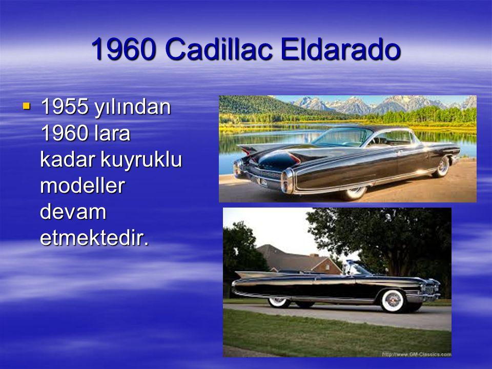 1960 Cadillac Eldarado 1955 yılından 1960 lara kadar kuyruklu modeller devam etmektedir. 1