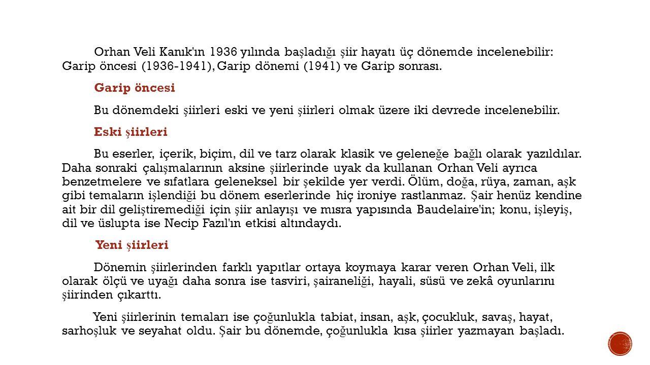 Orhan Veli Kanık ın 1936 yılında başladığı şiir hayatı üç dönemde incelenebilir: Garip öncesi (1936-1941), Garip dönemi (1941) ve Garip sonrası.