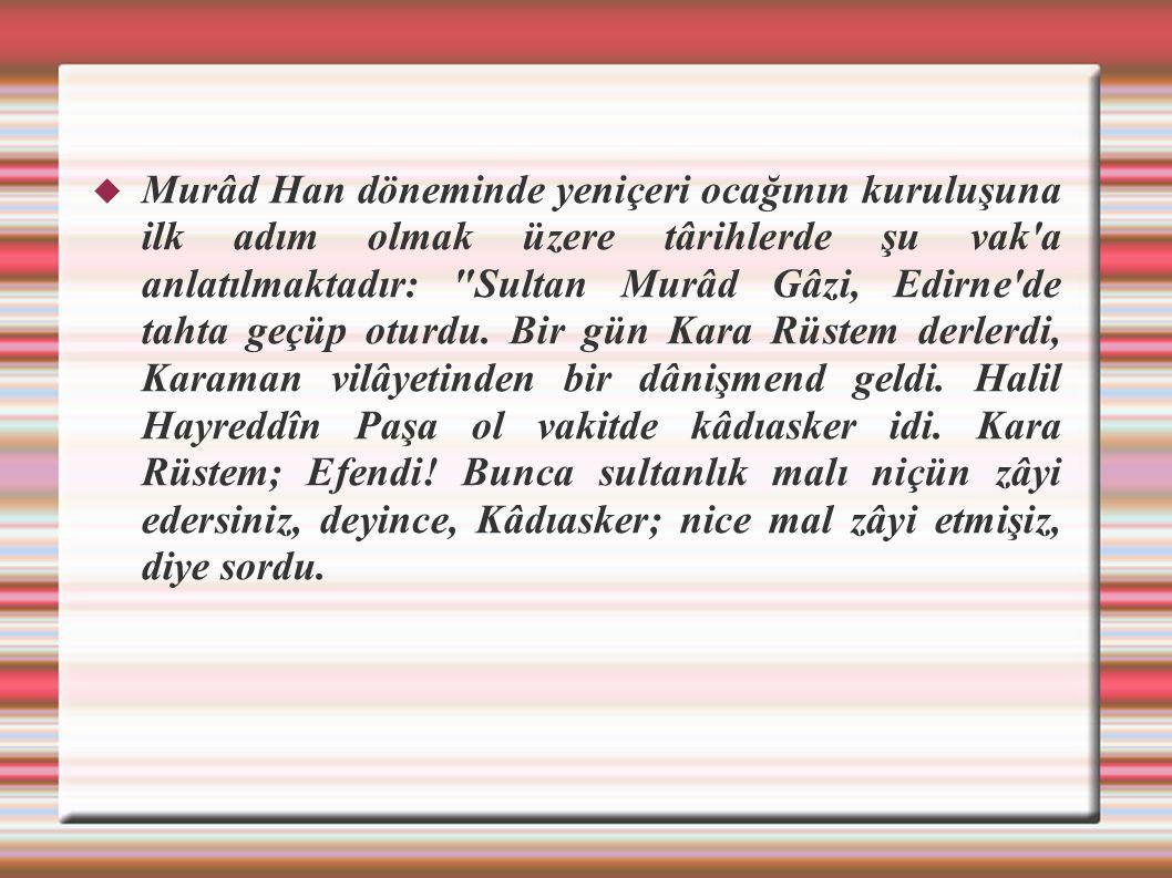 Murâd Han döneminde yeniçeri ocağının kuruluşuna ilk adım olmak üzere târihlerde şu vak a anlatılmaktadır: Sultan Murâd Gâzi, Edirne de tahta geçüp oturdu.