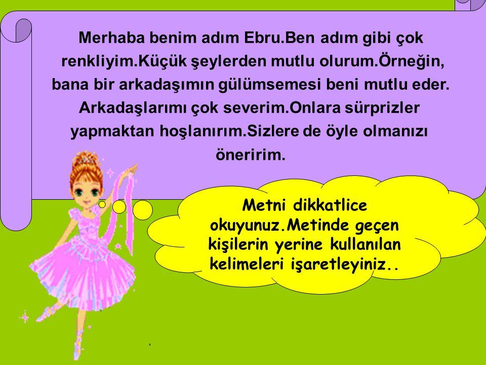 Merhaba benim adım Ebru.Ben adım gibi çok