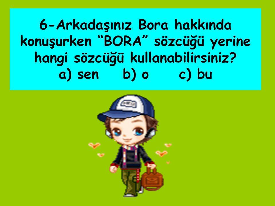 6-Arkadaşınız Bora hakkında konuşurken BORA sözcüğü yerine hangi sözcüğü kullanabilirsiniz.