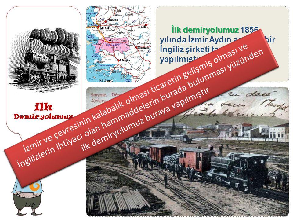ilk Demiryolumuz İlk demiryolumuz 1856 yılında İzmir Aydın arasına bir İngiliz şirketi tarafından yapılmıştır.